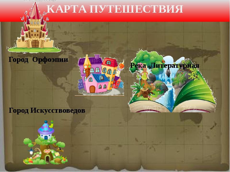 КАРТА ПУТЕШЕСТВИЯ Город Орфоэпии Река Литературная Город Искусствоведов