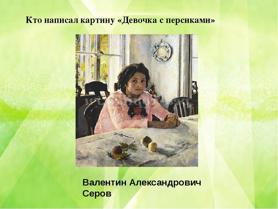 Кто написал картину «Девочка с персиками» Валентин Александрович Серов