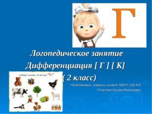 Логопедическое занятие Дифференциация [ Г ] [ К] ( 2 класс) Подготовила: учи