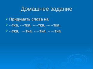 Домашнее задание Придумать слова на --тка, ---тка, ----тка, -----тка. --ска,