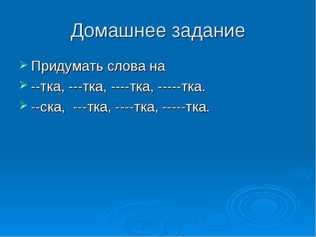 Домашнее задание Придумать слова на --тка, ---тка, ----тка, -----тка. --ска,...