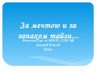 За мечтою и за запахом тайги... Выполнил уч-ся МАОУ СОШ №5 Зеньков Елисей 201