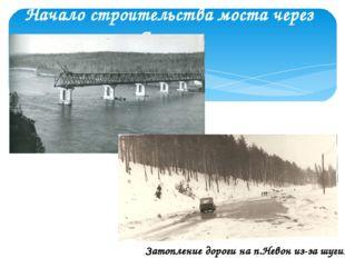 Начало строительства моста через Ангару. Затопление дороги на п.Невон из-за ш