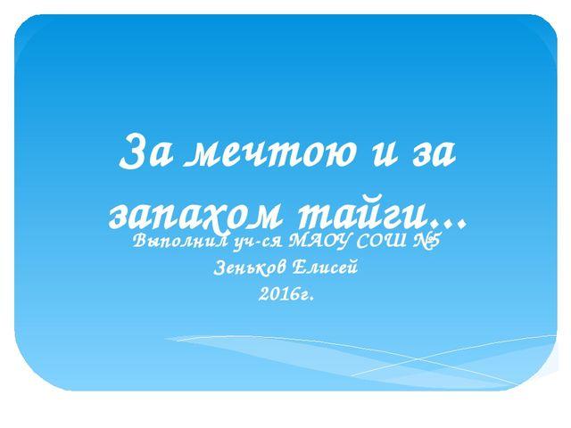 За мечтою и за запахом тайги... Выполнил уч-ся МАОУ СОШ №5 Зеньков Елисей 201...