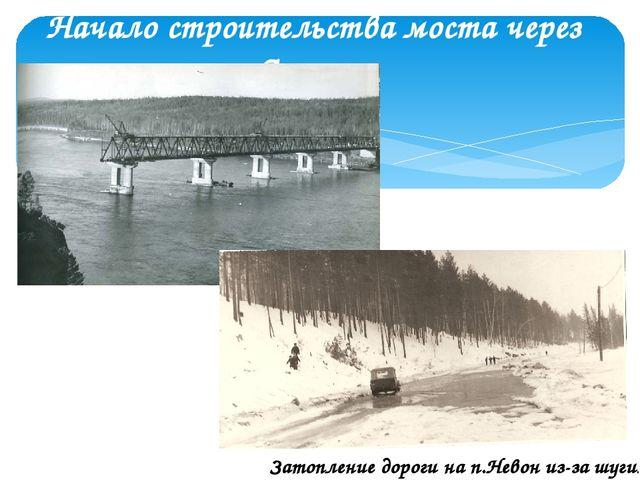 Начало строительства моста через Ангару. Затопление дороги на п.Невон из-за ш...