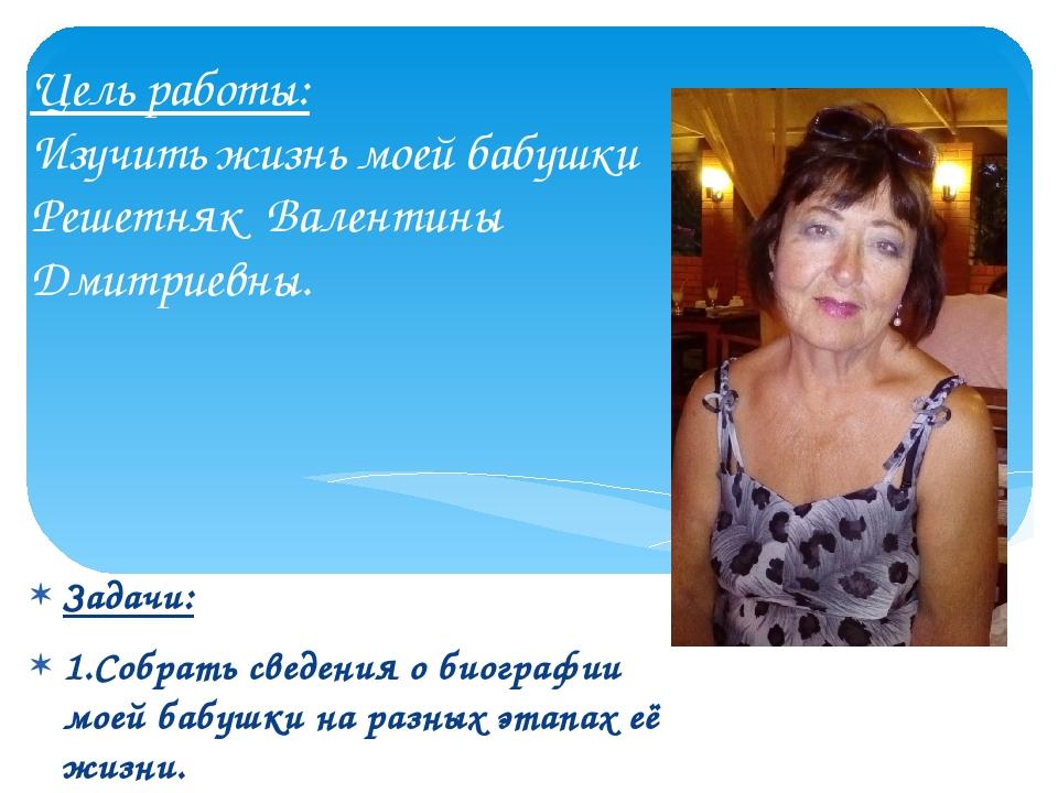 Цель работы: Изучить жизнь моей бабушки Решетняк Валентины Дмитриевны. Задачи...