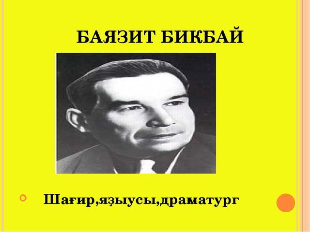 БАЯЗИТ БИКБАЙ Шағир,яҙыусы,драматург