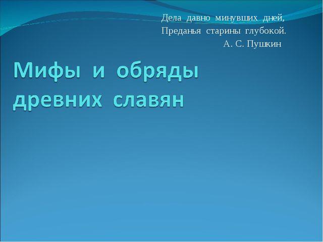 Дела давно минувших дней, Преданья старины глубокой. А. С. Пушкин