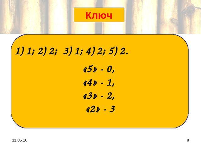 * * «5» - 0, «4» - 1, «3» - 2, «2» - 3 Ключ 1) 1; 2) 2; 3) 1; 4) 2; 5) 2.