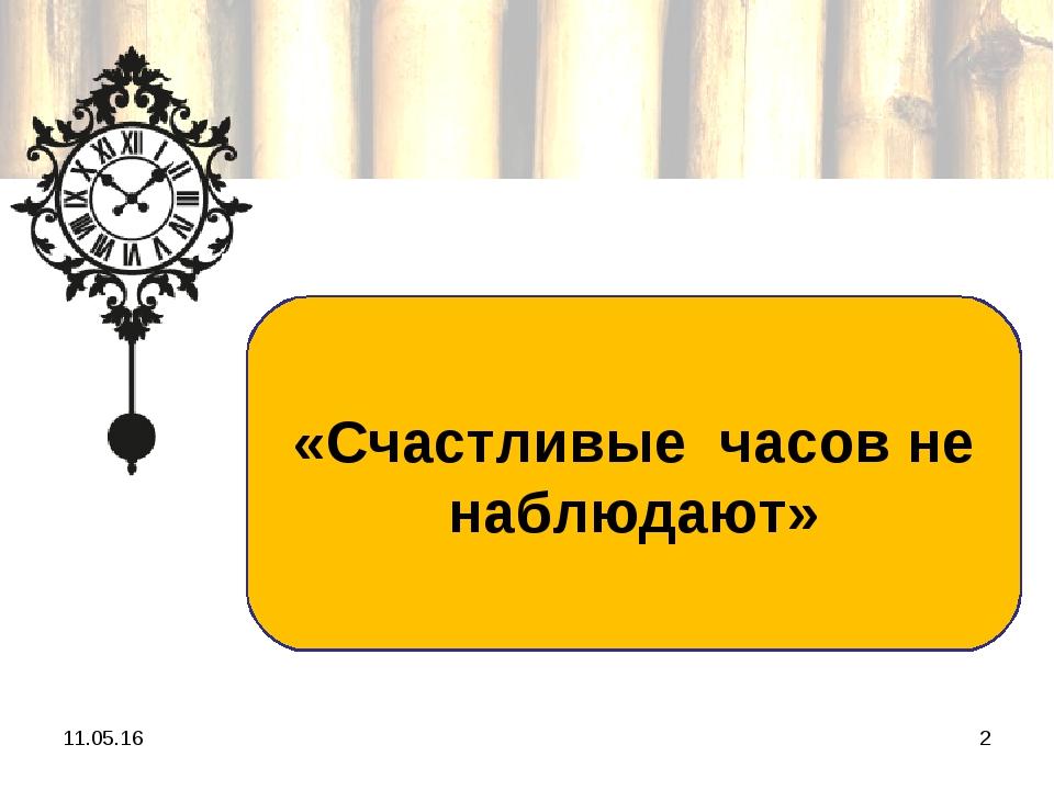 * * «Счастливые часов не наблюдают»