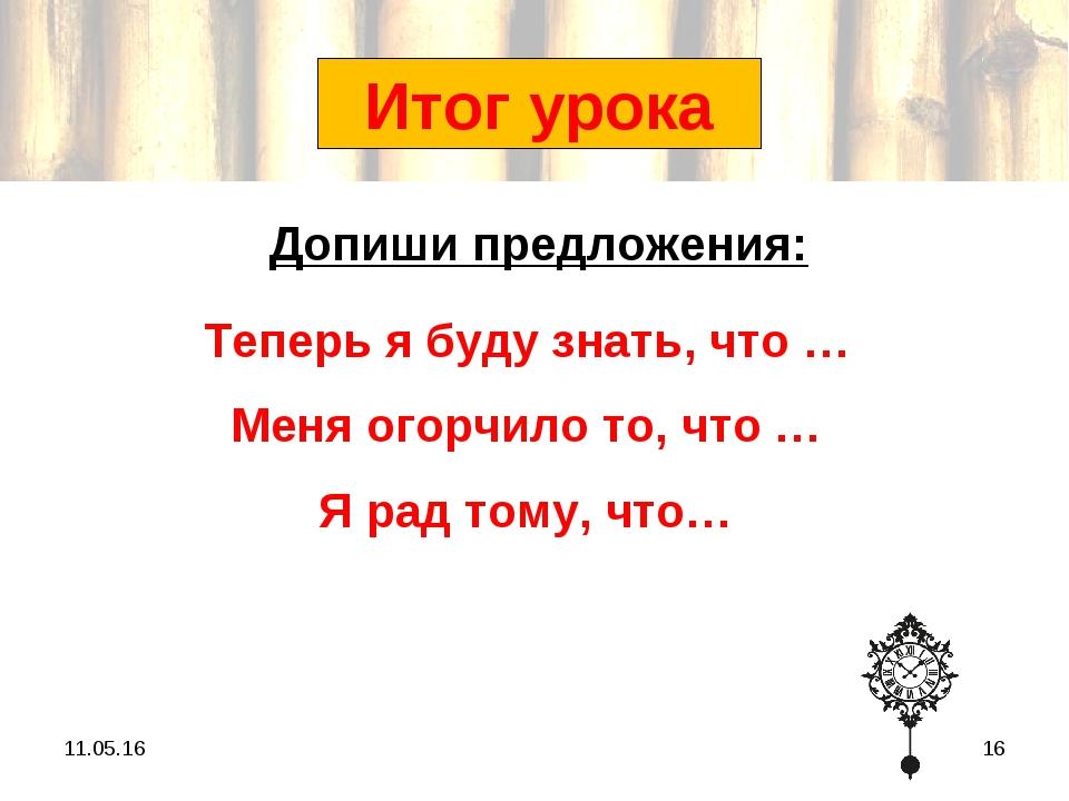 * * Итог урока Теперь я буду знать, что … Меня огорчило то, что … Я рад тому,...