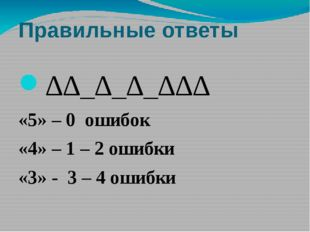 Правильные ответы ∆∆_∆_∆_∆∆∆ «5» – 0 ошибок «4» – 1 – 2 ошибки «3» - 3 – 4 ош