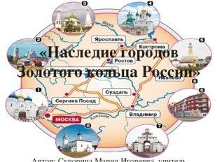 «Наследие городов Золотого кольца России» Автор: Суворина Мария Игоревна, уч