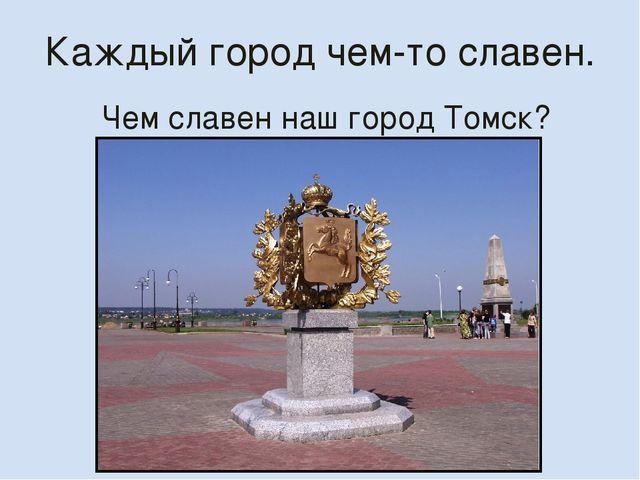 Каждый город чем-то славен. Чем славен наш город Томск?