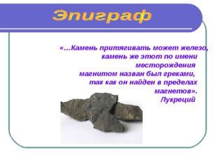 «…Камень притягивать может железо, камень же этот по имени месторождения магн