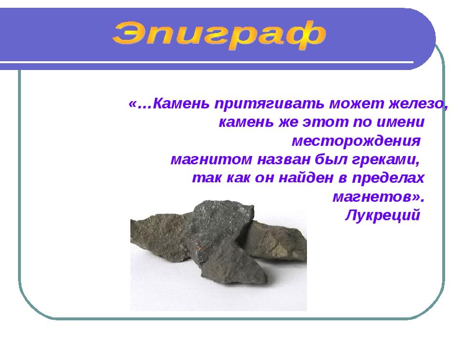 «…Камень притягивать может железо, камень же этот по имени месторождения магн...