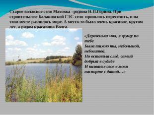 Старое волжское село Маховка –родина Н.П.Горина. При строительстве Балаковско