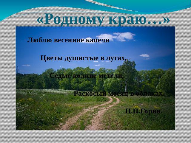«Родному краю…» Люблю весенние капели Цветы душистые в лугах, Седые колкие м...