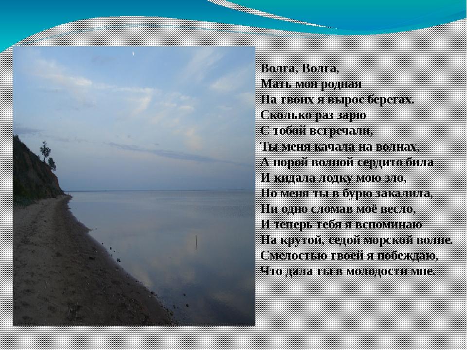 Волга, Волга, Мать моя родная На твоих я вырос берегах. Сколько раз зарю С то...