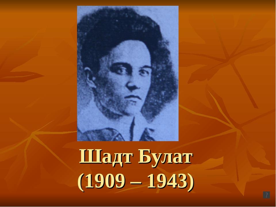 Шадт Булат (1909 – 1943)
