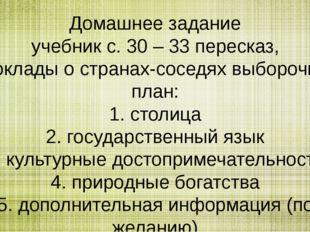 Домашнее задание учебник с. 30 – 33 пересказ, доклады о странах-соседях выбор