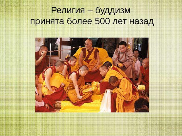 Религия – буддизм принята более 500 лет назад