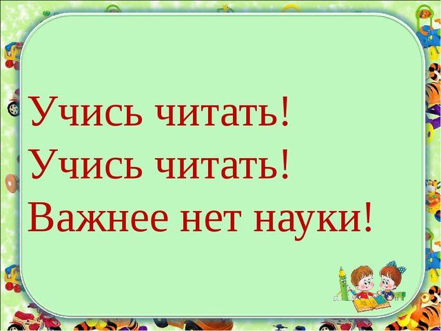 Учись читать! Учись читать! Важнее нет науки!