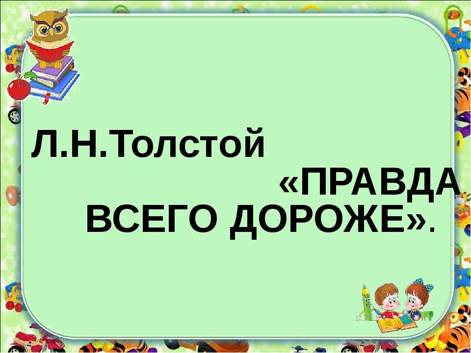 Л.Н.Толстой «ПРАВДА ВСЕГО ДОРОЖЕ».