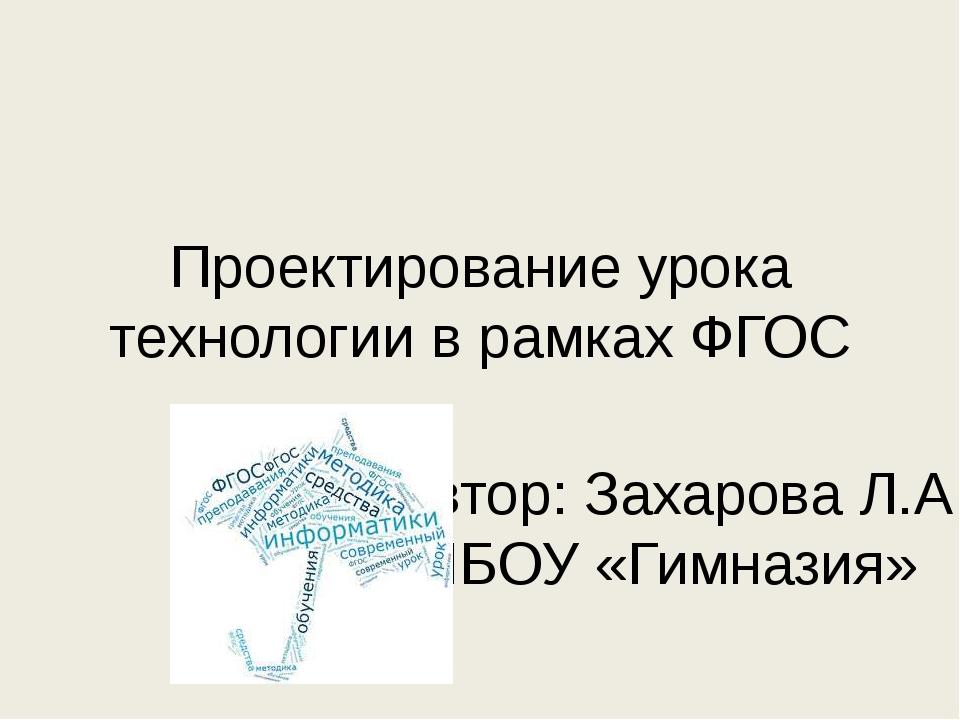 Проектирование урока технологии в рамках ФГОС Автор: Захарова Л.А МБОУ «Гимна...