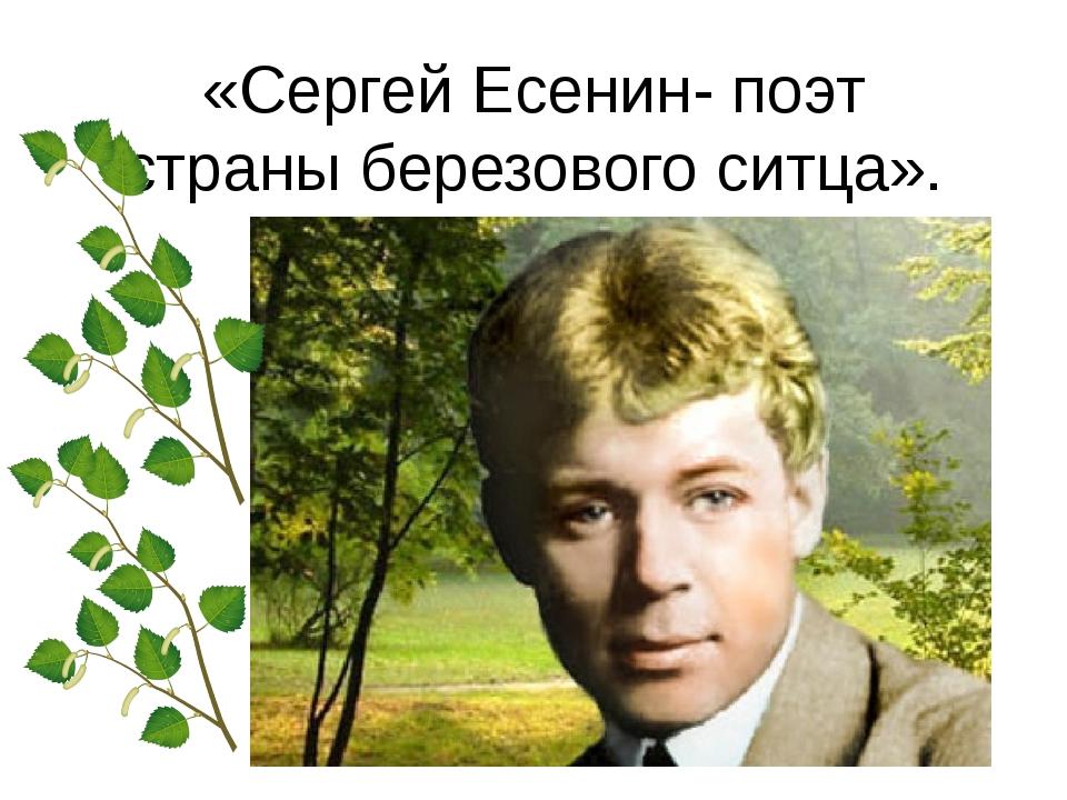 «Сергей Есенин- поэт страны березового ситца».