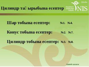 Цилиндр тақырыбына есептер №1. №4. Шар тобына есептер: Конус тобына есептер: