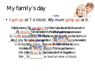 My family's day I get up at 7 o'clock. My mum gets up at 6. =she I get up You
