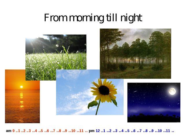 From morning till night am 0 ..1 ..2 ..3 ..4 ..5 ..6 ..7 ..8 ..9 ..10 ..11 .....