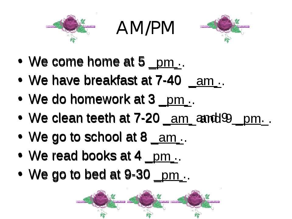 AM/PM We come home at 5 ____. We have breakfast at 7-40 ____. We do homework...