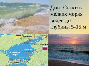 Диск Секки в мелких морях виден до глубины 5-15 м