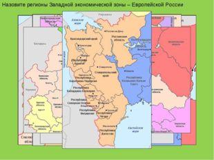Назовите регионы Западной экономической зоны – Европейской России