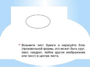 Возьмите лист бумаги и нарисуйте блок (произвольной формы, это может быть кру
