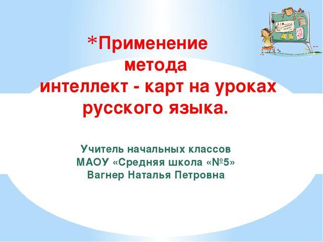 Применение метода интеллект - карт на уроках русского языка. Учитель начальны...