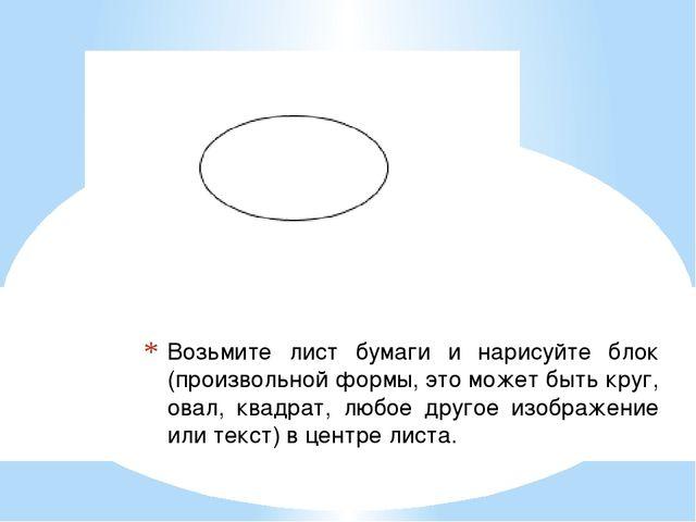 Возьмите лист бумаги и нарисуйте блок (произвольной формы, это может быть кру...