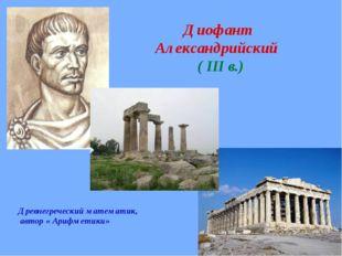 Диофант Александрийский ( III в.) Древнегреческий математик, автор « Арифмет
