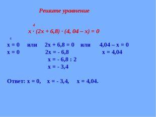 4 х ∙ (2х + 6,8) ∙ (4, 04 – х) = 0 4 х = 0 или 2х + 6,8 = 0 или 4,04 – х = 0