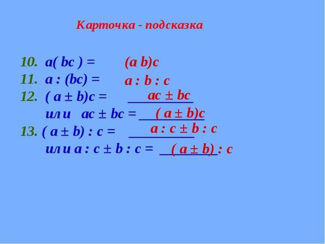 Карточка - подсказка 10. а( bc ) = 11. a : (bc) = 12. ( a ± b)c = _________ и...