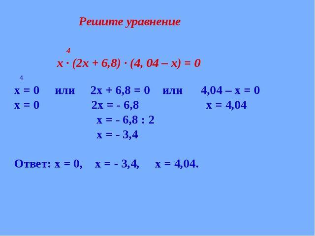 4 х ∙ (2х + 6,8) ∙ (4, 04 – х) = 0 4 х = 0 или 2х + 6,8 = 0 или 4,04 – х = 0...