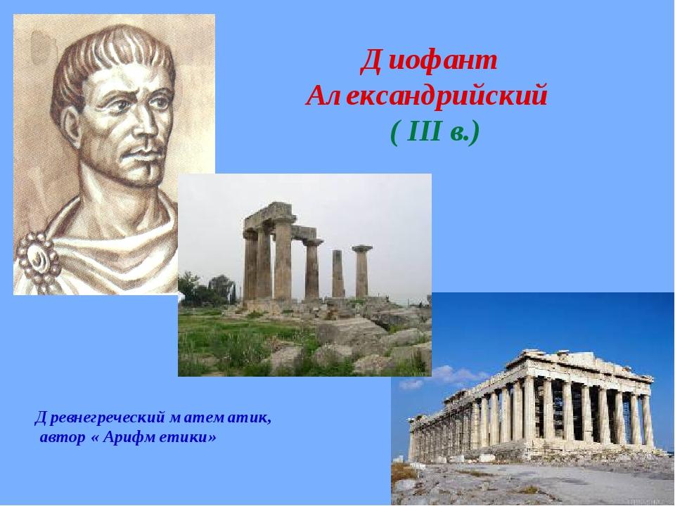 Диофант Александрийский ( III в.) Древнегреческий математик, автор « Арифмет...