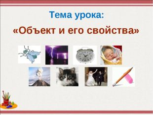 Тема урока: «Объект и его свойства»
