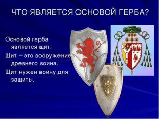 ЧТО ЯВЛЯЕТСЯ ОСНОВОЙ ГЕРБА? Основой герба является щит. Щит – это вооружение