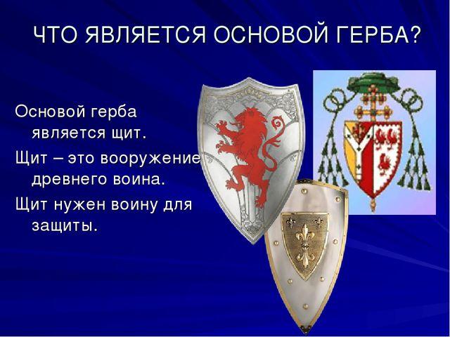 ЧТО ЯВЛЯЕТСЯ ОСНОВОЙ ГЕРБА? Основой герба является щит. Щит – это вооружение...