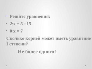 Решите уравнения: 2∙х + 5 =15 0∙х = 7 Сколько корней может иметь уравнение I