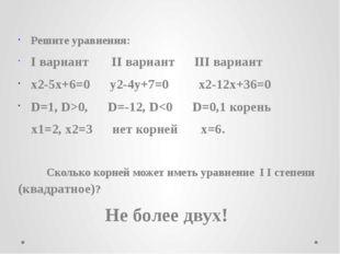 Решите уравнения: I вариант II вариант III вариант x2-5x+6=0 y2-4y+7=0 x2-12
