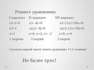 Решите уравнения: I вариант II вариант III вариант x3-1=0 x3- 4x=0 x3-12x2+3